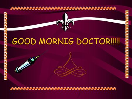 GOOD MORNIG DOCTOR!!!!! NEXT PATIENT, PLEASE. Hmmm.
