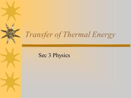 Transfer of Thermal Energy Sec 3 Physics. What we are going to learn How heat spreads from one region to another. Examples: How the whole copper rod get.