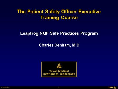 1 © 2005 TMIT The Patient Safety Officer Executive Training Course Charles Denham, M.D Leapfrog NQF Safe Practices Program.