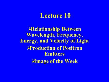 Lecture 10  Relationship Between Wavelength, Frequency, Energy, and Velocity of Light  Production of Positron Emitters  Image of the Week.