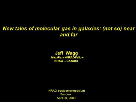 New tales of molecular gas in galaxies: (not so) near and far Jeff Wagg Max-Planck/NRAO Fellow NRAO – Socorro NRAO postdoc symposium Socorro April 29,