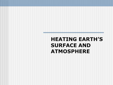 HEATING EARTH'S SURFACE AND ATMOSPHERE. INTERESTING The sun radiates to the Earth phenomenal amounts of energy, too much, in fact… We term this quantity.
