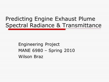 Predicting Engine Exhaust Plume Spectral Radiance & Transmittance Engineering Project MANE 6980 – Spring 2010 Wilson Braz.