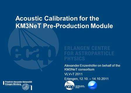 Acoustic Calibration for the KM3NeT Pre-Production Module Alexander Enzenhöfer on behalf of the KM3NeT consortium VLV T 2011 Erlangen, 12.10. – 14.10.2011.