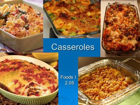 Casseroles Foods I 2.05 2.05. Casseroles can be…..  One dish meals  Main dish  Side dish.