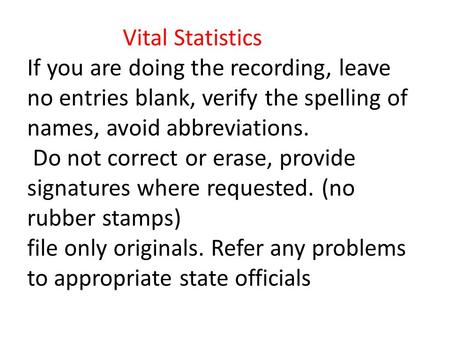 Vital Statistics If you are doing the recording, leave no entries blank, verify the spelling of names, avoid abbreviations. Do not correct or erase, provide.