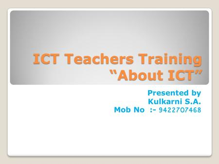 "ICT Teachers Training ""About ICT"" Presented by Kulkarni S.A. Mob No :- 9422707468."