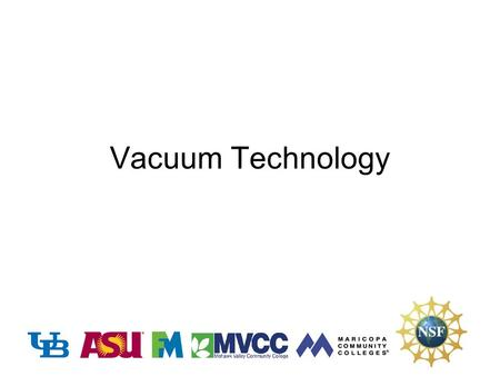 Vacuum Technology. Vacuum Applications in Nanomanufacturing Objectives –To demonstrate the use of vacuum in manufacturing processes –To quantify the need.