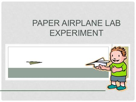 PAPER AIRPLANE LAB EXPERIMENT. QUESTIONS: Have you flown a paper airplane before? (Hopefully not in a class) Do you always use the same type of paper?