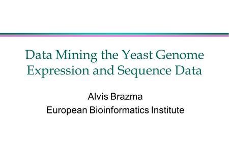 Data Mining the Yeast Genome Expression and Sequence Data Alvis Brazma European Bioinformatics Institute.