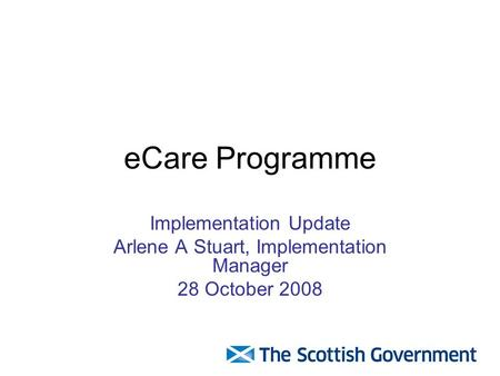 ECare Programme Implementation Update Arlene A Stuart, Implementation Manager 28 October 2008.