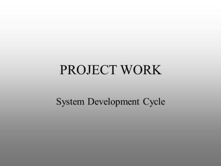 PROJECT WORK System Development Cycle. OVERVIEW Project work for the HSC course follows five stages of the traditional system development cycle. The SDC.