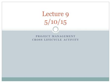 PROJECT MANAGEMENT CROSS LIFECYCLE ACTIVITY Lecture 9 5/10/15.