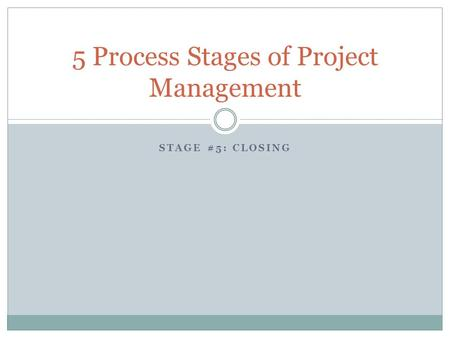 STAGE #5: CLOSING 5 Process Stages of Project Management.