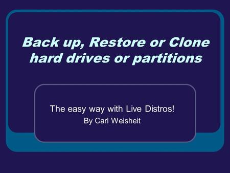 Back up, Restore or Clone hard drives or partitions The easy way with Live Distros! By Carl Weisheit.