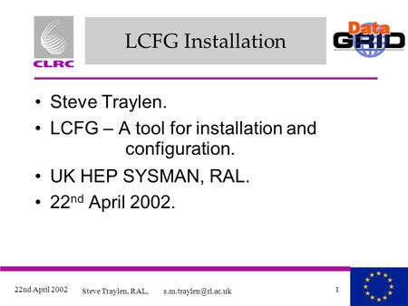 22nd April 2002 Steve Traylen, RAL, 1 LCFG Installation Steve Traylen. LCFG – A tool for installation and configuration. UK HEP SYSMAN,