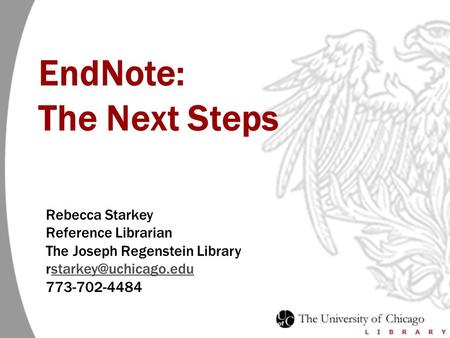 EndNote: The Next Steps Rebecca Starkey Reference Librarian The Joseph Regenstein Library