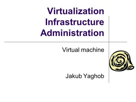 Virtualization Infrastructure Administration Virtual machine Jakub Yaghob.