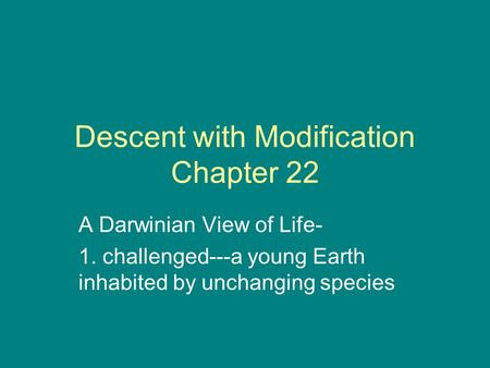 Descent with Modification Chapter 22 A Darwinian View of Life- 1. challenged---a young Earth inhabited by unchanging species.