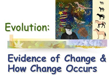 Evolution: Evidence of Change & How Change Occurs.