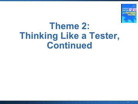 "1 Theme 2: Thinking Like a Tester, Continued. 2 Thinking Like a Tester Lesson 20: ""Testing requires inference, not just comparison of output to expected."