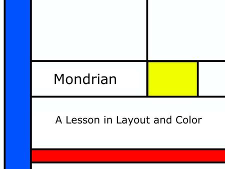 Mondrian A Lesson in Layout and Color. Description: This slide show will be used to teach line, geometric shapes and color mixing, elements of design.