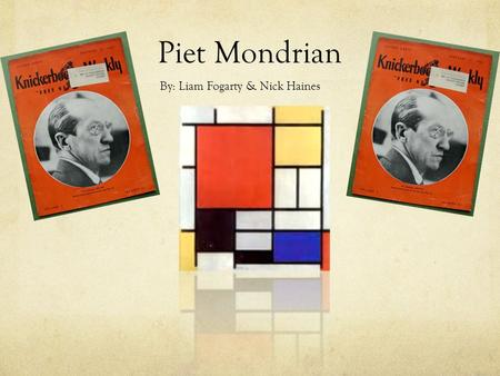 Piet Mondrian By: Liam Fogarty & Nick Haines. His Life He was born on March 7, 1872 and died February 1, 1944 at the age of 71. He was born in Amersfoort,