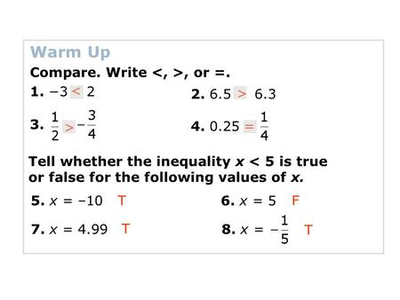 Warm Up Compare. Write, or =. 1. −3 2 3. 2. 6.5 6.3 < > > 4. 0.25= Tell whether the inequality x < 5 is true or false for the following values of x. 5.