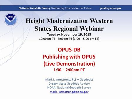 Height Modernization Western States Regional Webinar Tuesday, November 19, 2013 10:00am PT - 2:00pm PT (1:00 – 5:00 pm ET) OPUS-DB Publishing with OPUS.