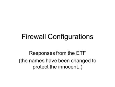 Firewall Configurations Responses from the ETF (the names have been changed to protect the innocent..)