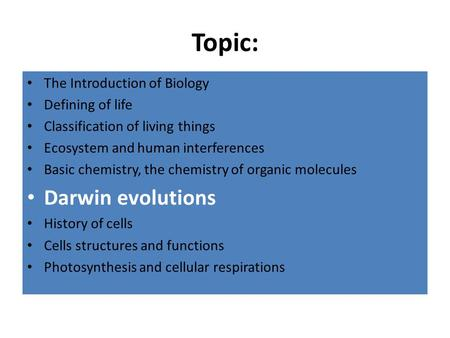 Topic: The Introduction of Biology Defining of life Classification of living things Ecosystem and human interferences Basic chemistry, the chemistry of.