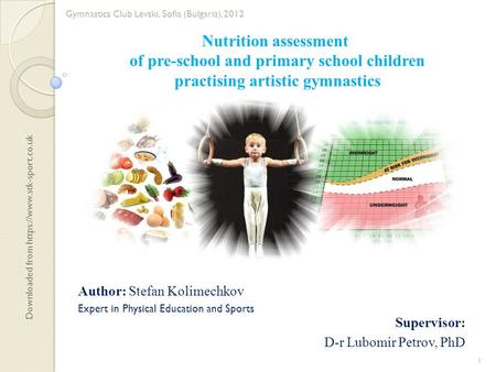 Nutrition assessment of pre-school and primary school children practising artistic gymnastics Supervisor: D-r Lubomir Petrov, PhD Author: Stefan Kolimechkov.