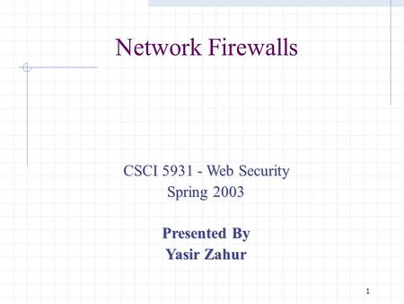 1 Network Firewalls CSCI 5931 - Web Security Spring 2003 Presented By Yasir Zahur.