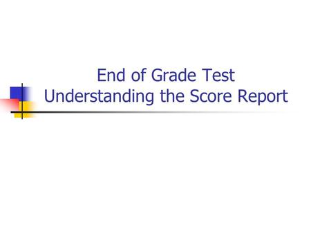 End of Grade Test Understanding the Score Report.