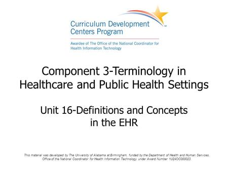 Component 3-Terminology in Healthcare and Public Health Settings Unit 16-Definitions and Concepts in the EHR This material was developed by The University.