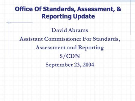 Office Of Standards, Assessment, & Reporting Update David Abrams Assistant Commissioner For Standards, Assessment and Reporting S/CDN September 23, 2004.