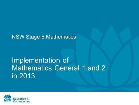 NSW Stage 6 Mathematics Implementation of Mathematics General 1 and 2 in 2013.