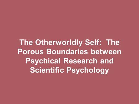 The Otherworldly Self: The Porous Boundaries between Psychical Research and Scientific Psychology.