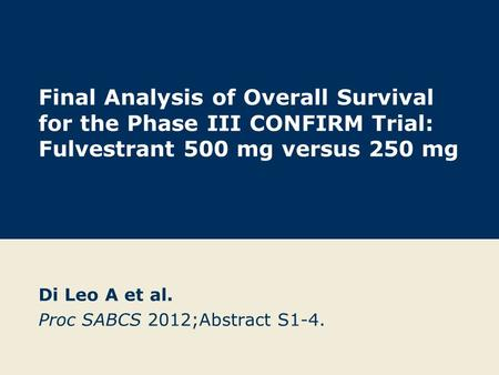 Final Analysis of Overall Survival for the Phase III CONFIRM Trial: Fulvestrant 500 mg versus 250 mg Di Leo A et al. Proc SABCS 2012;Abstract S1-4.