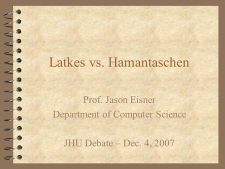 Latkes vs. Hamantaschen Prof. Jason Eisner Department of Computer Science JHU Debate – Dec. 4, 2007.