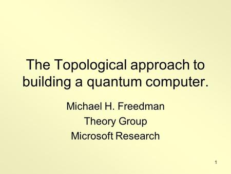 1 The Topological approach to building a quantum computer. Michael H. Freedman Theory Group Microsoft Research.