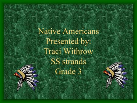 Native Americans Presented by: Traci Withrow SS strands Grade 3.
