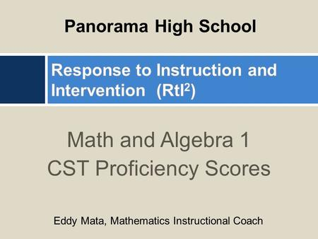 Math and Algebra 1 CST Proficiency Scores Panorama High School Eddy Mata, Mathematics Instructional Coach.