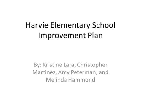 Harvie Elementary School Improvement Plan By: Kristine Lara, Christopher Martinez, Amy Peterman, and Melinda Hammond.