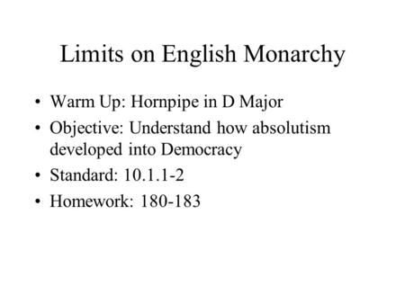 Limits on English Monarchy Warm Up: Hornpipe in D Major Objective: Understand how absolutism developed into Democracy Standard: 10.1.1-2 Homework: 180-183.