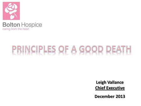 Leigh Vallance Chief Executive December 2013. Someone dies every minute. You only die once. The number of people dying each year will increase from 2015.