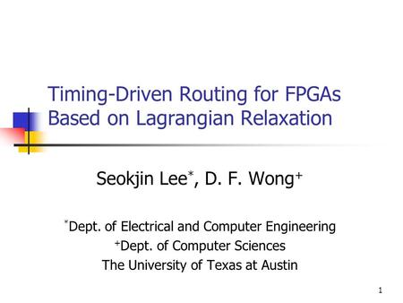 1 Timing-Driven Routing for FPGAs Based on Lagrangian Relaxation Seokjin Lee *, D. F. Wong + * Dept. of Electrical and Computer Engineering + Dept. of.