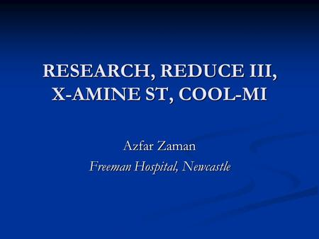 RESEARCH, REDUCE III, X-AMINE ST, COOL-MI Azfar Zaman Freeman Hospital, Newcastle.