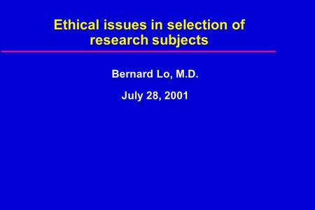 Ethical issues in selection of research subjects Bernard Lo, M.D. July 28, 2001.