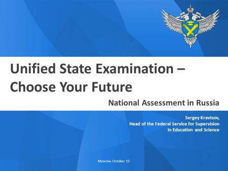 Moscow, October 15 Unified State Examination – Choose Your Future Sergey Kravtsov, Head of the Federal Service for Supervision in Education and Science.